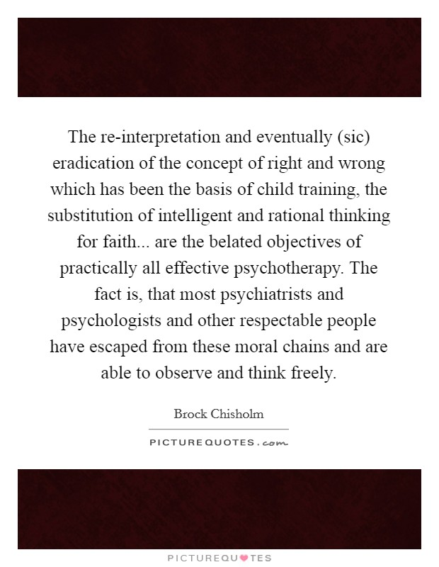 The re-interpretation and eventually (sic) eradication of the concept of right and wrong which has been the basis of child training, the substitution of intelligent and rational thinking for faith... are the belated objectives of practically all effective psychotherapy. The fact is, that most psychiatrists and psychologists and other respectable people have escaped from these moral chains and are able to observe and think freely Picture Quote #1