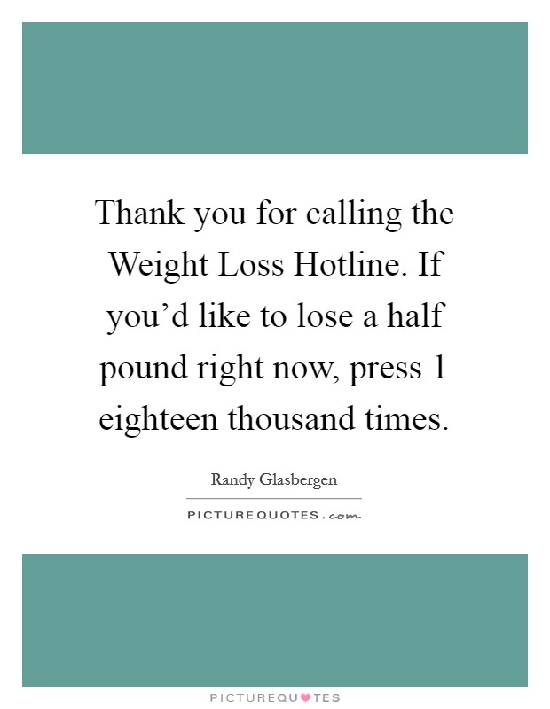 Thank you for calling the Weight Loss Hotline. If you'd like to lose a half pound right now, press 1 eighteen thousand times Picture Quote #1