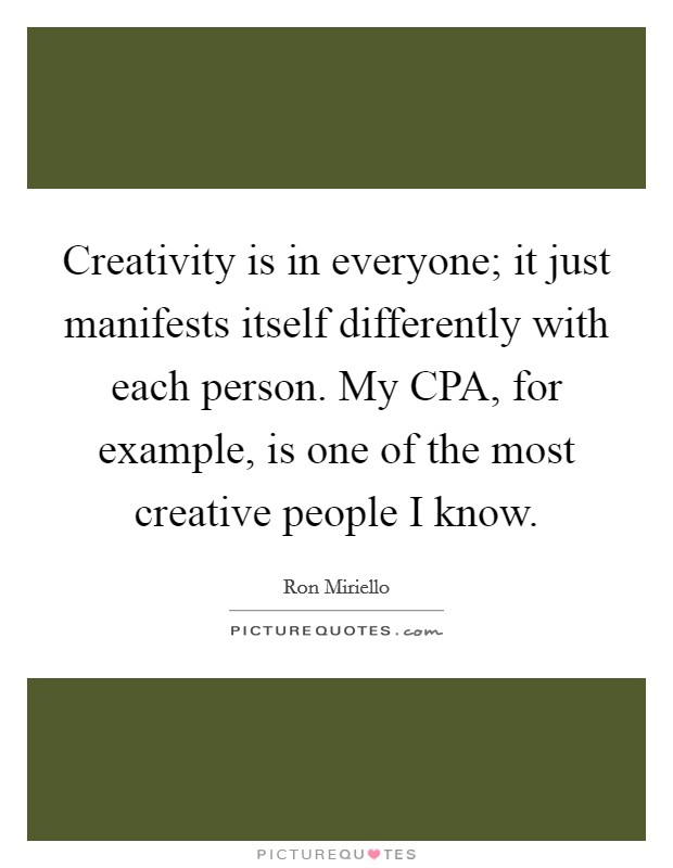 Creativity is in everyone; it just manifests itself differently with each person. My CPA, for example, is one of the most creative people I know Picture Quote #1