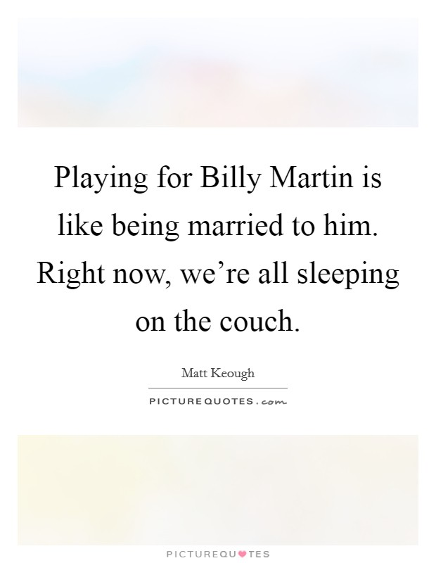 Playing for Billy Martin is like being married to him. Right now, we're all sleeping on the couch Picture Quote #1