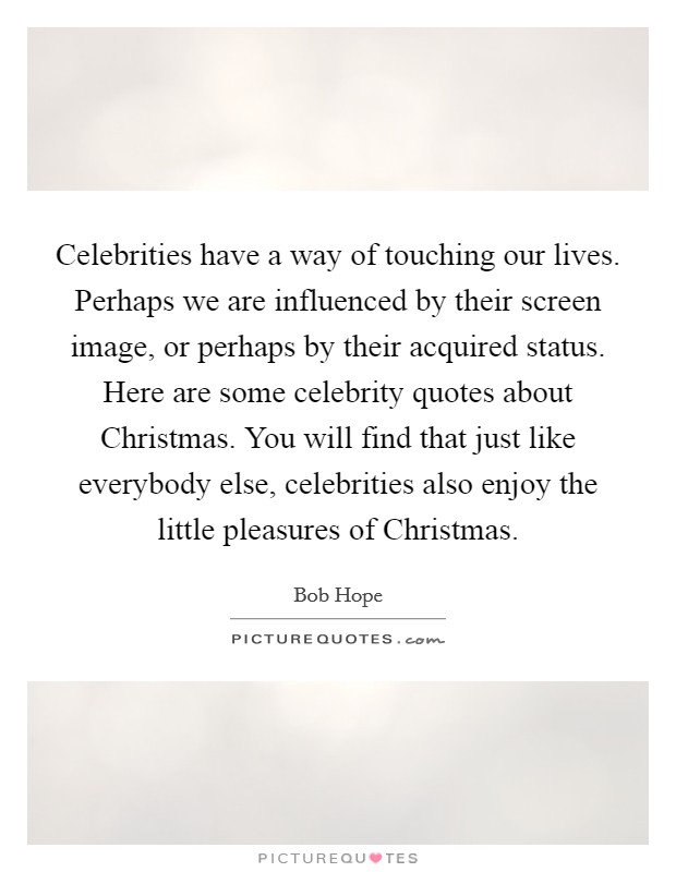Celebrities have a way of touching our lives. Perhaps we are influenced by their screen image, or perhaps by their acquired status. Here are some celebrity quotes about Christmas. You will find that just like everybody else, celebrities also enjoy the little pleasures of Christmas Picture Quote #1
