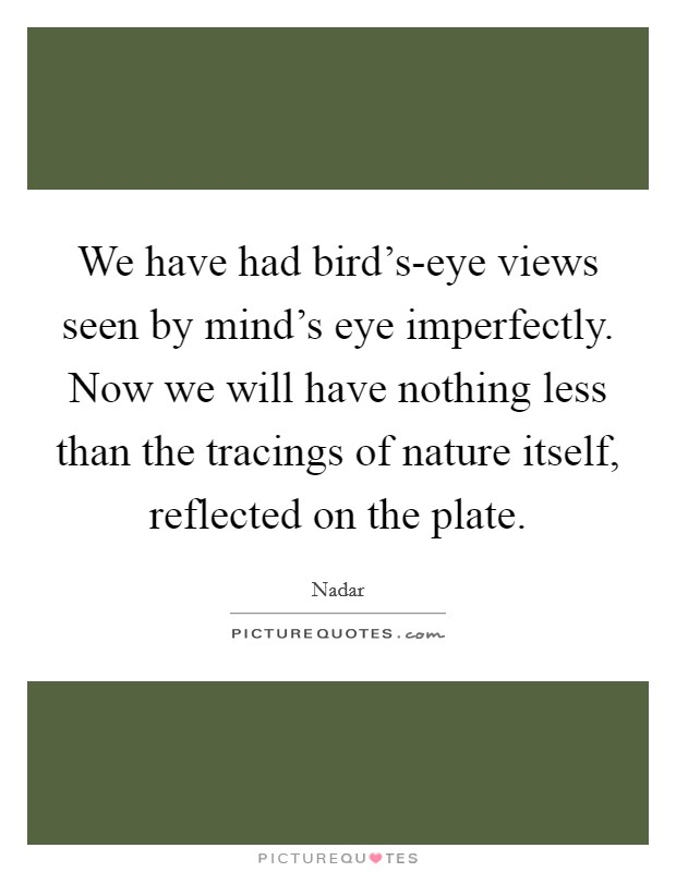 We have had bird's-eye views seen by mind's eye imperfectly. Now we will have nothing less than the tracings of nature itself, reflected on the plate Picture Quote #1