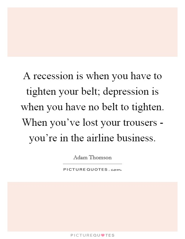 A recession is when you have to tighten your belt; depression is when you have no belt to tighten. When you've lost your trousers - you're in the airline business Picture Quote #1