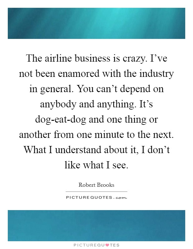 The airline business is crazy. I've not been enamored with the industry in general. You can't depend on anybody and anything. It's dog-eat-dog and one thing or another from one minute to the next. What I understand about it, I don't like what I see Picture Quote #1