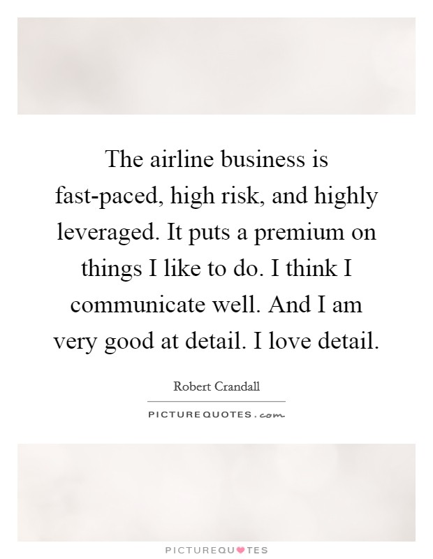 The airline business is fast-paced, high risk, and highly leveraged. It puts a premium on things I like to do. I think I communicate well. And I am very good at detail. I love detail Picture Quote #1