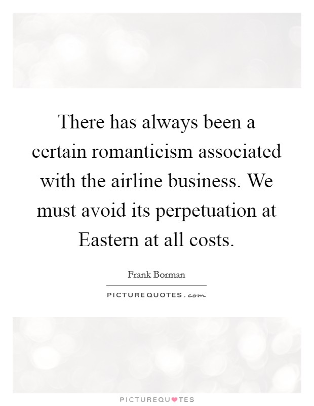There has always been a certain romanticism associated with the airline business. We must avoid its perpetuation at Eastern at all costs Picture Quote #1