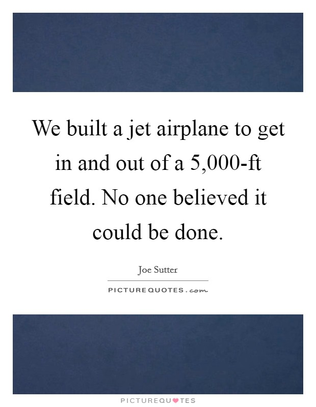We built a jet airplane to get in and out of a 5,000-ft field. No one believed it could be done Picture Quote #1