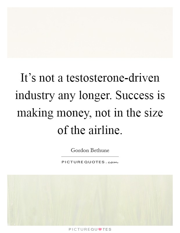 It's not a testosterone-driven industry any longer. Success is making money, not in the size of the airline Picture Quote #1