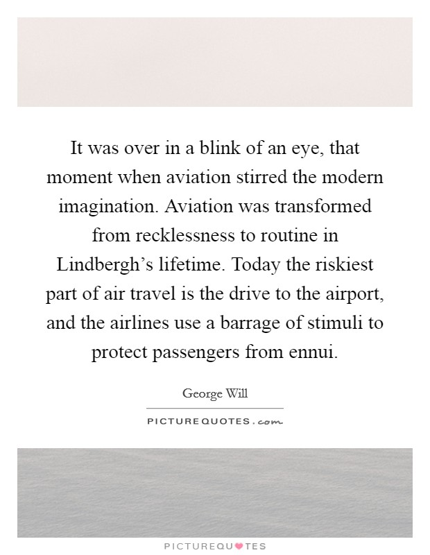 It was over in a blink of an eye, that moment when aviation stirred the modern imagination. Aviation was transformed from recklessness to routine in Lindbergh's lifetime. Today the riskiest part of air travel is the drive to the airport, and the airlines use a barrage of stimuli to protect passengers from ennui Picture Quote #1