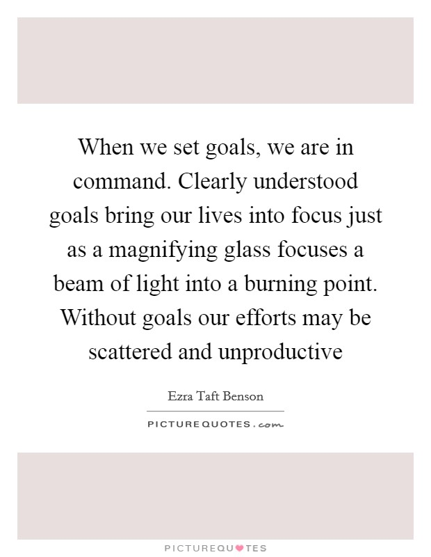 When we set goals, we are in command. Clearly understood goals bring our lives into focus just as a magnifying glass focuses a beam of light into a burning point. Without goals our efforts may be scattered and unproductive Picture Quote #1