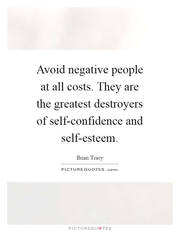 Avoid negative people at all costs. They are the greatest destroyers of self-confidence and self-esteem Picture Quote #1