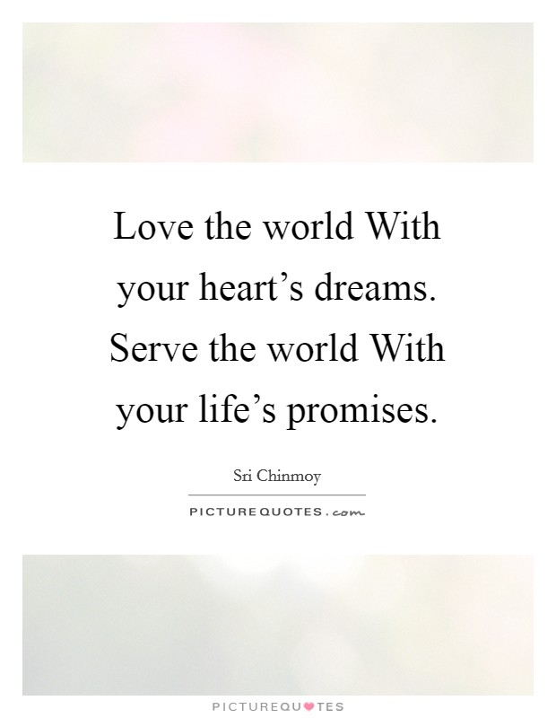 Love the world With your heart's dreams. Serve the world With your life's promises Picture Quote #1