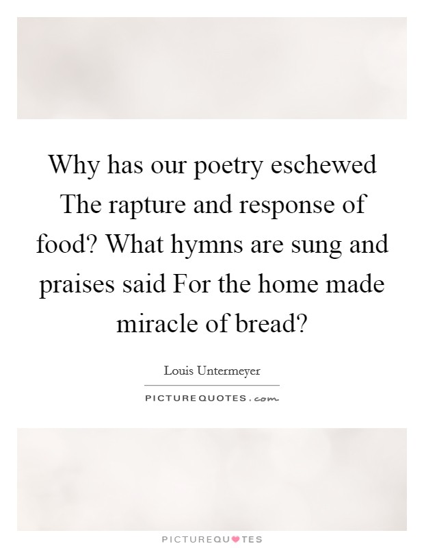 Why has our poetry eschewed The rapture and response of food? What hymns are sung and praises said For the home made miracle of bread? Picture Quote #1