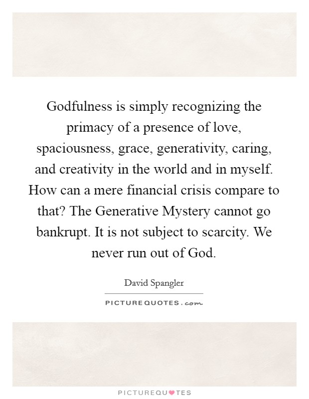 Godfulness is simply recognizing the primacy of a presence of love, spaciousness, grace, generativity, caring, and creativity in the world and in myself. How can a mere financial crisis compare to that? The Generative Mystery cannot go bankrupt. It is not subject to scarcity. We never run out of God Picture Quote #1