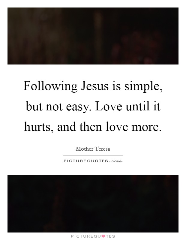 Following Jesus is simple, but not easy. Love until it hurts, and then love more Picture Quote #1