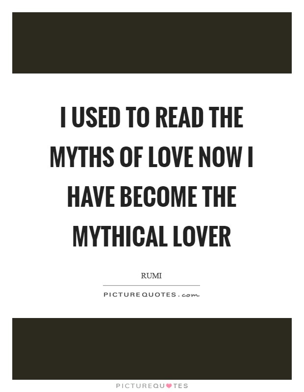I used to read the myths of love Now I have become the mythical lover Picture Quote #1