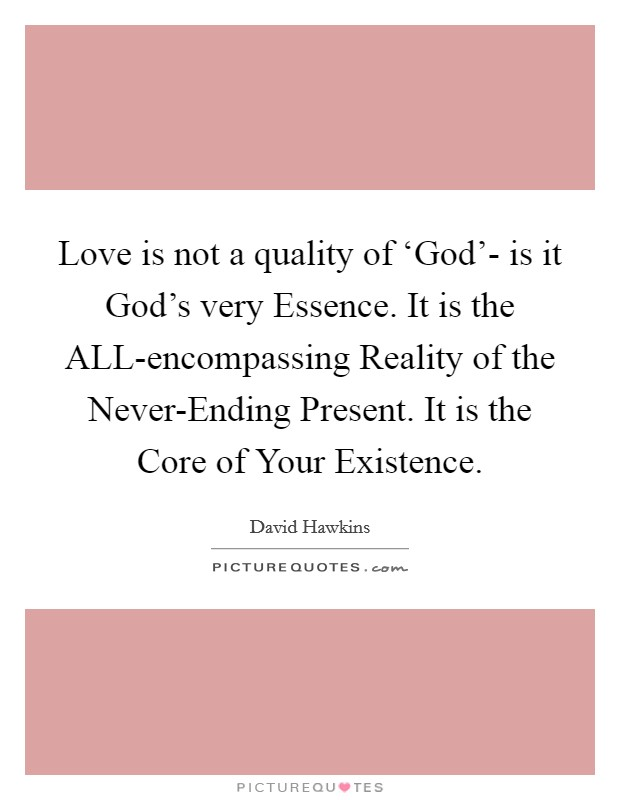 Love is not a quality of 'God'- is it God's very Essence. It is the ALL-encompassing Reality of the Never-Ending Present. It is the Core of Your Existence Picture Quote #1