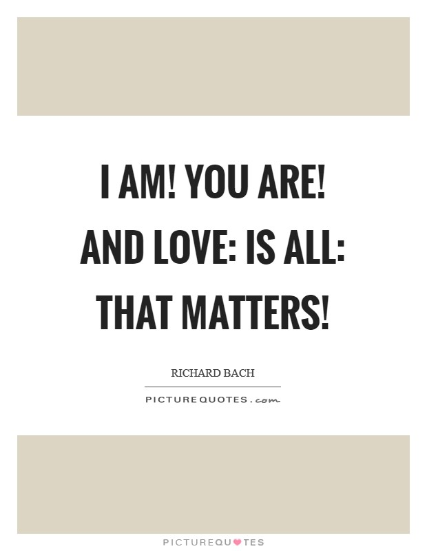 I AM! YOU ARE! AND LOVE: IS ALL: THAT MATTERS! Picture Quote #1
