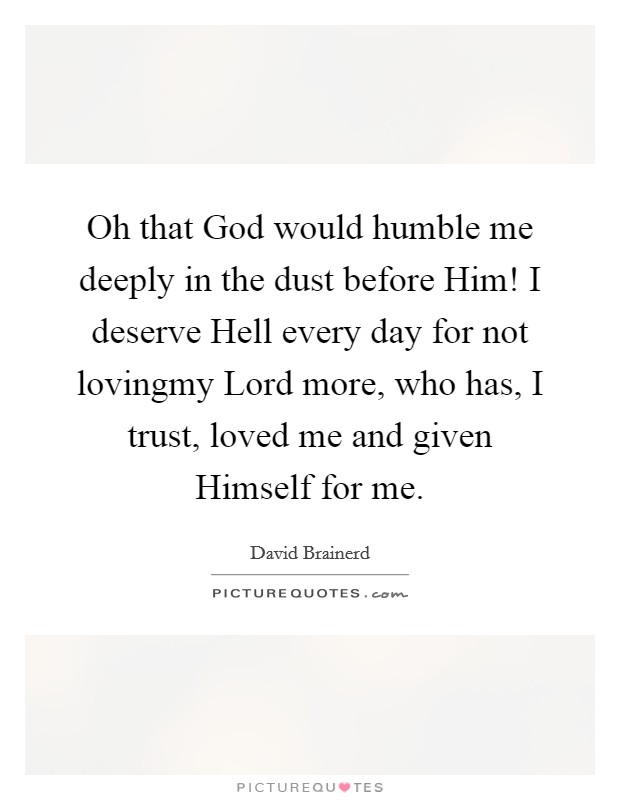 Oh that God would humble me deeply in the dust before Him! I deserve Hell every day for not lovingmy Lord more, who has, I trust, loved me and given Himself for me Picture Quote #1