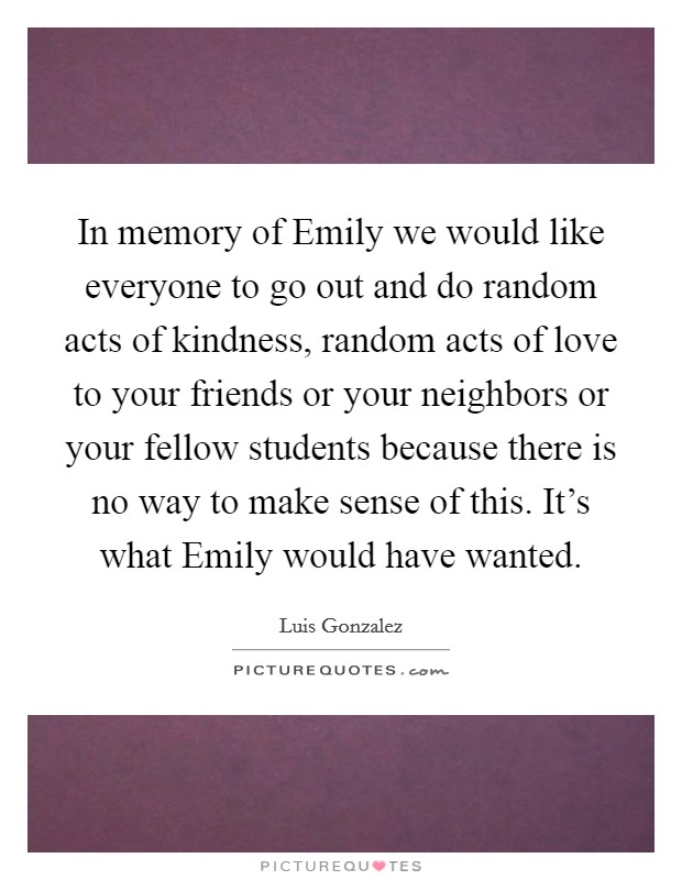 In memory of Emily we would like everyone to go out and do random acts of kindness, random acts of love to your friends or your neighbors or your fellow students because there is no way to make sense of this. It's what Emily would have wanted Picture Quote #1