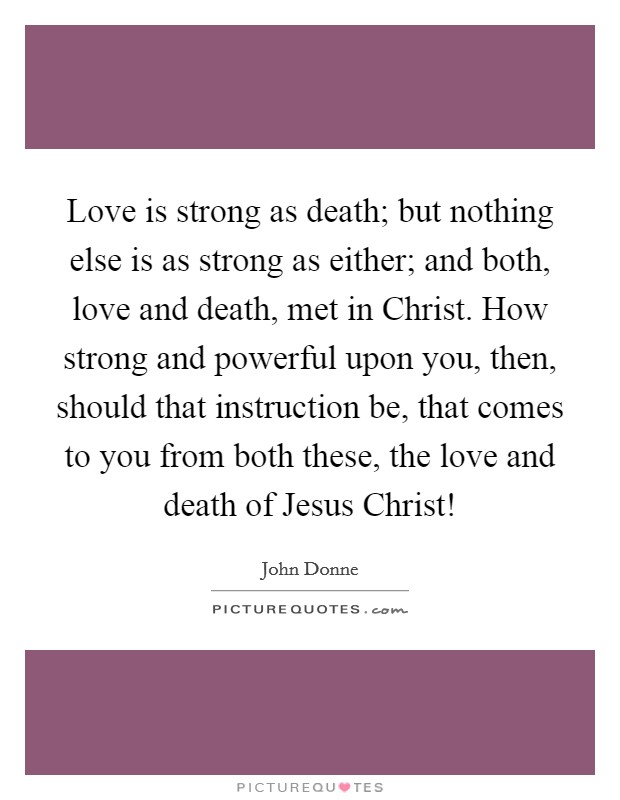 Love is strong as death; but nothing else is as strong as either; and both, love and death, met in Christ. How strong and powerful upon you, then, should that instruction be, that comes to you from both these, the love and death of Jesus Christ! Picture Quote #1