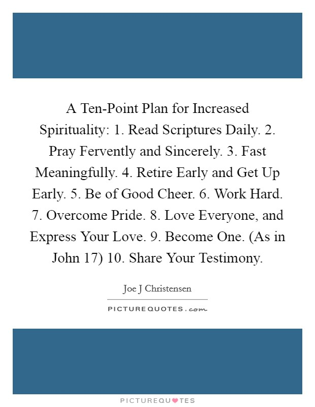 A Ten-Point Plan for Increased Spirituality: 1. Read Scriptures Daily. 2. Pray Fervently and Sincerely. 3. Fast Meaningfully. 4. Retire Early and Get Up Early. 5. Be of Good Cheer. 6. Work Hard. 7. Overcome Pride. 8. Love Everyone, and Express Your Love. 9. Become One. (As in John 17) 10. Share Your Testimony Picture Quote #1