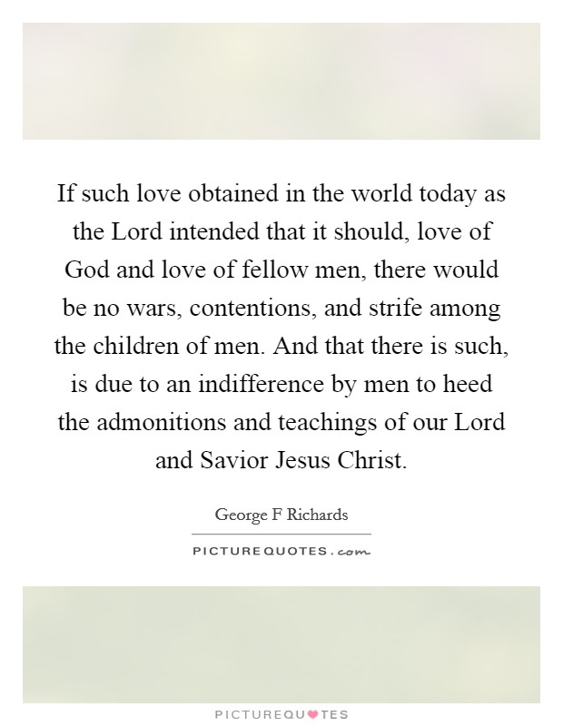 If such love obtained in the world today as the Lord intended that it should, love of God and love of fellow men, there would be no wars, contentions, and strife among the children of men. And that there is such, is due to an indifference by men to heed the admonitions and teachings of our Lord and Savior Jesus Christ Picture Quote #1