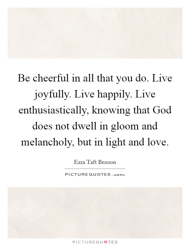 Be cheerful in all that you do. Live joyfully. Live happily. Live enthusiastically, knowing that God does not dwell in gloom and melancholy, but in light and love Picture Quote #1
