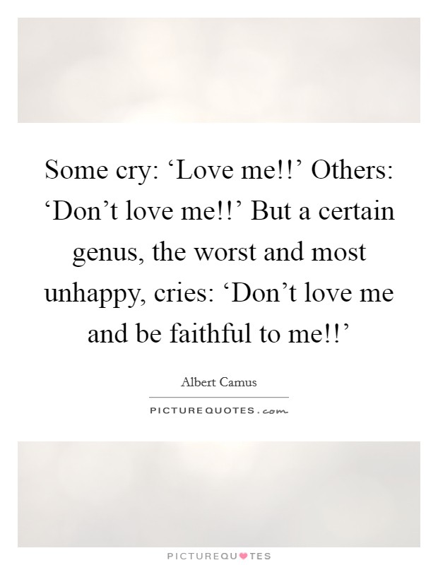 Some cry: 'Love me!!' Others: 'Don't love me!!' But a certain genus, the worst and most unhappy, cries: 'Don't love me and be faithful to me!!' Picture Quote #1