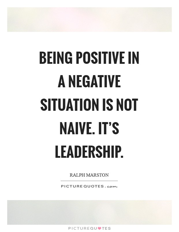 Being positive in a negative situation is not naive. It's leadership Picture Quote #1