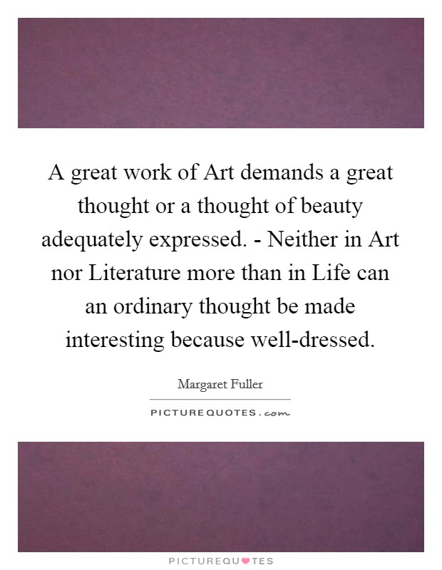 A great work of Art demands a great thought or a thought of beauty adequately expressed. - Neither in Art nor Literature more than in Life can an ordinary thought be made interesting because well-dressed Picture Quote #1
