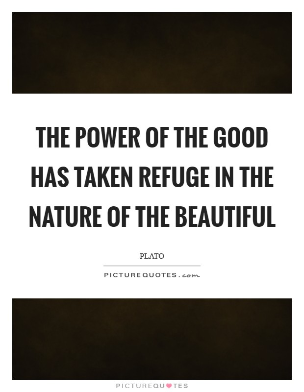 The power of the Good has taken refuge in the nature of the Beautiful Picture Quote #1