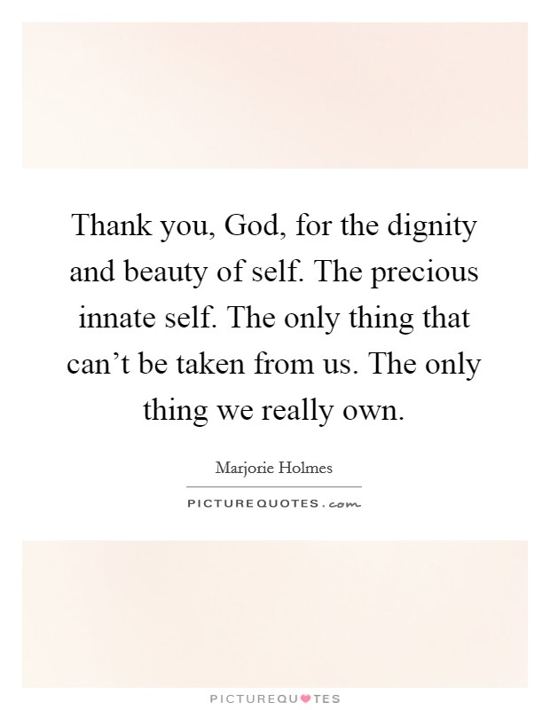Thank you, God, for the dignity and beauty of self. The precious innate self. The only thing that can't be taken from us. The only thing we really own Picture Quote #1