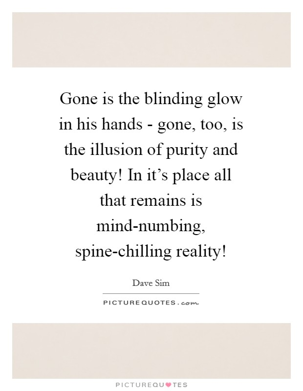 Gone is the blinding glow in his hands - gone, too, is the illusion of purity and beauty! In it's place all that remains is mind-numbing, spine-chilling reality! Picture Quote #1