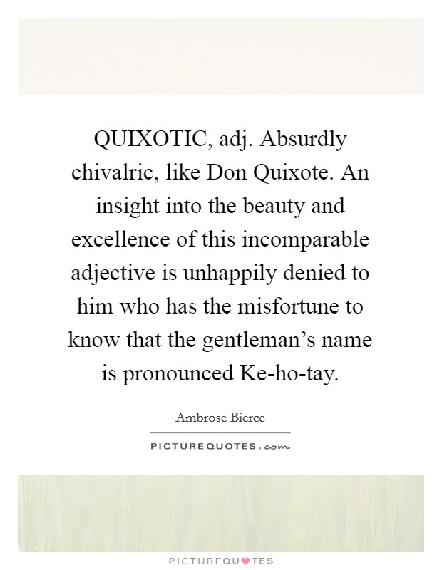 QUIXOTIC, adj. Absurdly chivalric, like Don Quixote. An insight into the beauty and excellence of this incomparable adjective is unhappily denied to him who has the misfortune to know that the gentleman's name is pronounced Ke-ho-tay Picture Quote #1