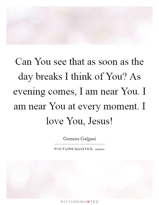 Can You see that as soon as the day breaks I think of You? As evening comes, I am near You. I am near You at every moment. I love You, Jesus! Picture Quote #1