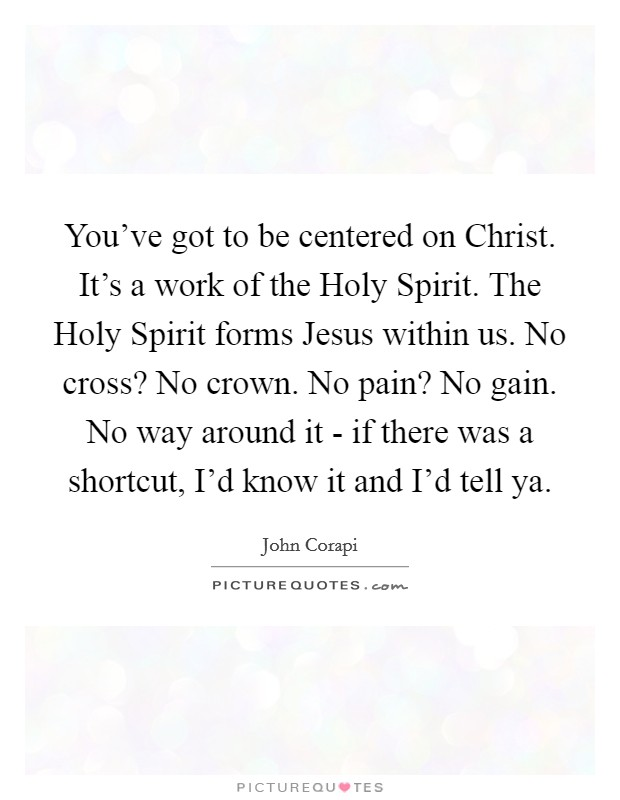 You've got to be centered on Christ. It's a work of the Holy Spirit. The Holy Spirit forms Jesus within us. No cross? No crown. No pain? No gain. No way around it - if there was a shortcut, I'd know it and I'd tell ya Picture Quote #1