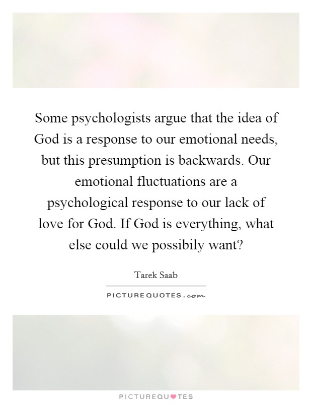 Some psychologists argue that the idea of God is a response to our emotional needs, but this presumption is backwards. Our emotional fluctuations are a psychological response to our lack of love for God. If God is everything, what else could we possibily want? Picture Quote #1