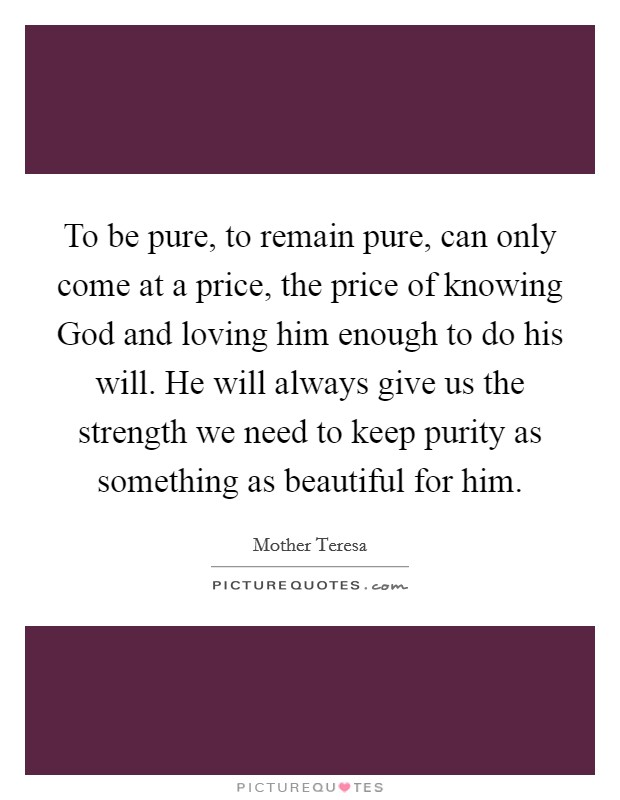 To be pure, to remain pure, can only come at a price, the price of knowing God and loving him enough to do his will. He will always give us the strength we need to keep purity as something as beautiful for him Picture Quote #1