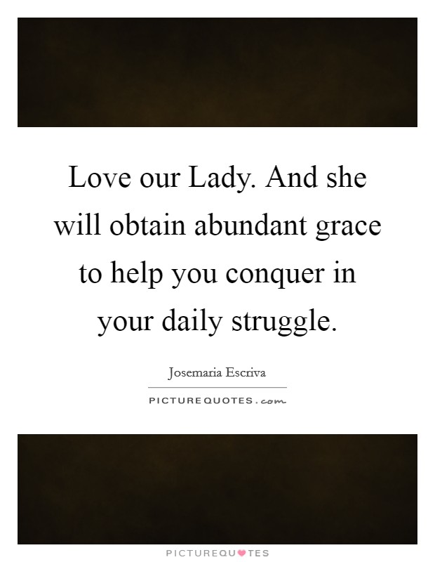 Love our Lady. And she will obtain abundant grace to help you conquer in your daily struggle Picture Quote #1