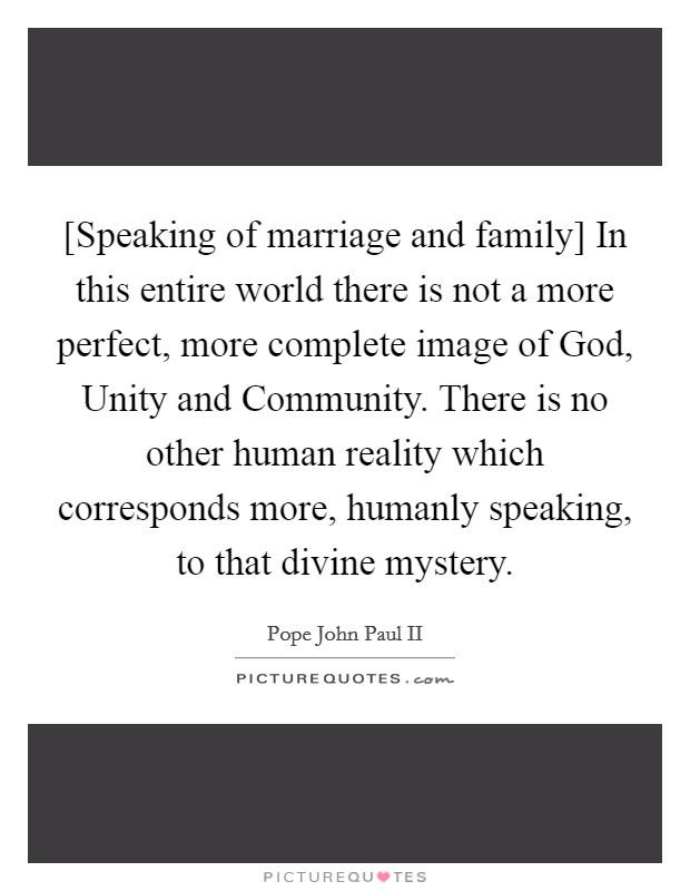 [Speaking of marriage and family] In this entire world there is not a more perfect, more complete image of God, Unity and Community. There is no other human reality which corresponds more, humanly speaking, to that divine mystery Picture Quote #1