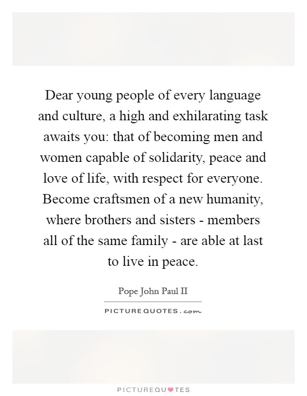 Dear young people of every language and culture, a high and exhilarating task awaits you: that of becoming men and women capable of solidarity, peace and love of life, with respect for everyone. Become craftsmen of a new humanity, where brothers and sisters - members all of the same family - are able at last to live in peace Picture Quote #1