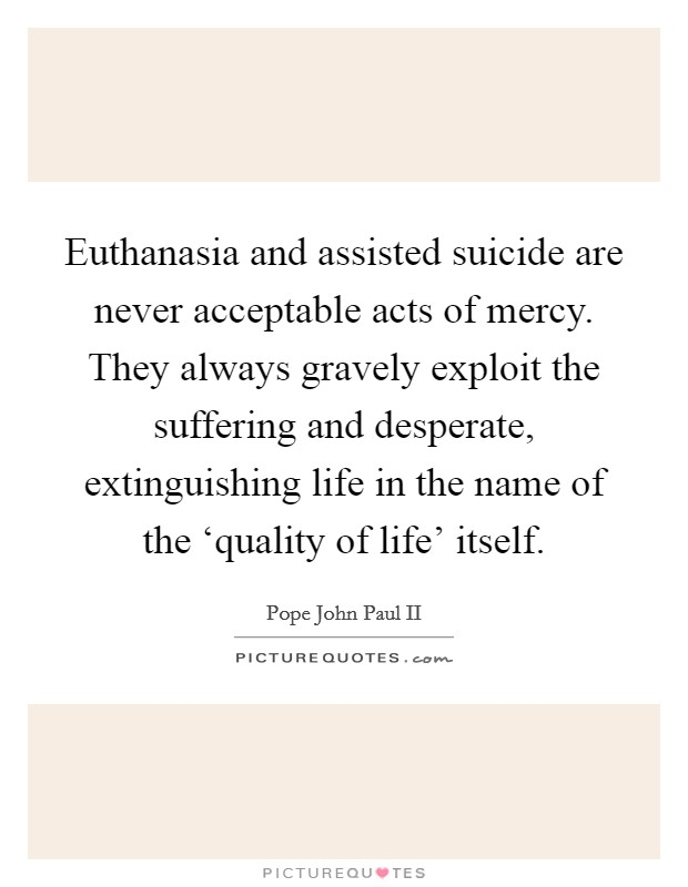 Euthanasia and assisted suicide are never acceptable acts of mercy. They always gravely exploit the suffering and desperate, extinguishing life in the name of the 'quality of life' itself Picture Quote #1