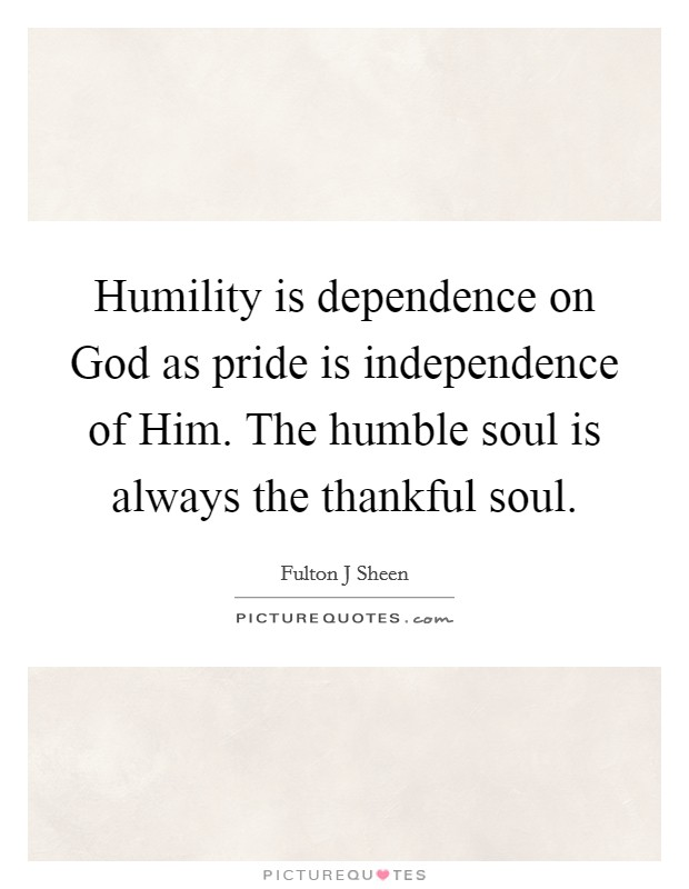 Humility is dependence on God as pride is independence of Him. The humble soul is always the thankful soul Picture Quote #1