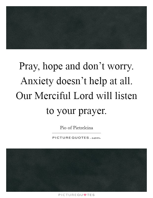 Pray, hope and don't worry. Anxiety doesn't help at all. Our Merciful Lord will listen to your prayer Picture Quote #1
