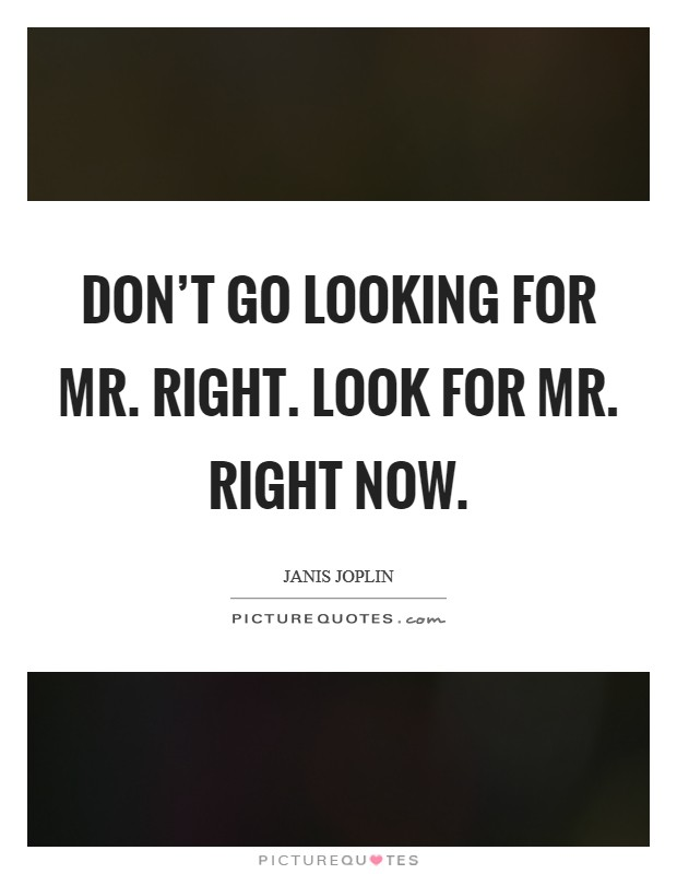 Don't go looking for Mr. Right. Look for Mr. Right Now Picture Quote #1