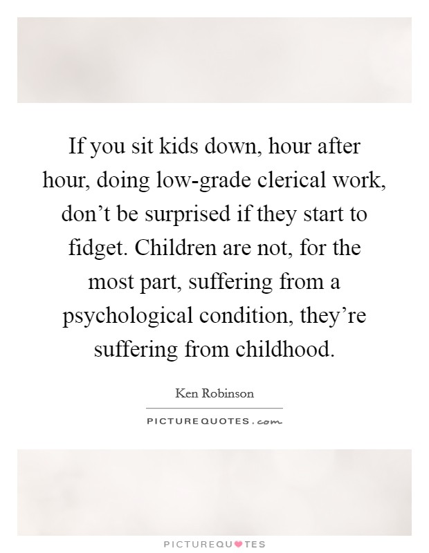 If you sit kids down, hour after hour, doing low-grade clerical work, don't be surprised if they start to fidget. Children are not, for the most part, suffering from a psychological condition, they're suffering from childhood Picture Quote #1
