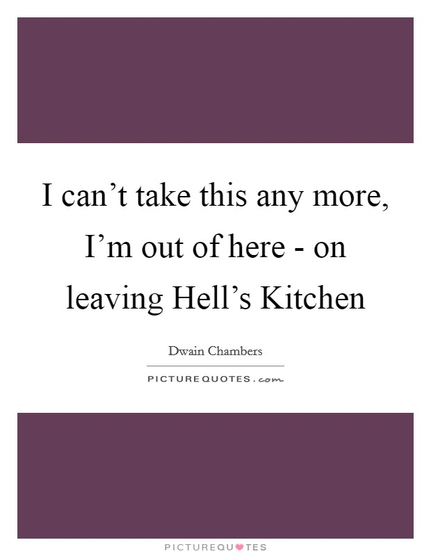 I can't take this any more, I'm out of here - on leaving Hell's Kitchen Picture Quote #1