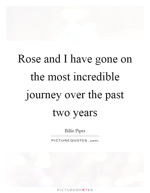 Rose and I have gone on the most incredible journey over the past two years Picture Quote #1
