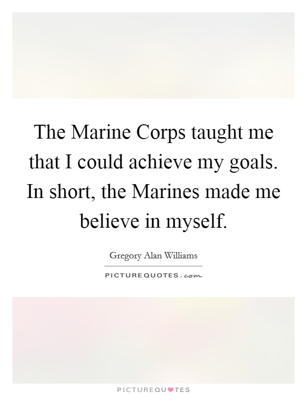The Marine Corps taught me that I could achieve my goals. In short, the Marines made me believe in myself Picture Quote #1